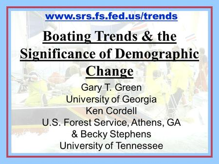 Boating Trends & the Significance of Demographic Change Gary T. Green University of Georgia Ken Cordell U.S. Forest Service, Athens, GA & Becky Stephens.
