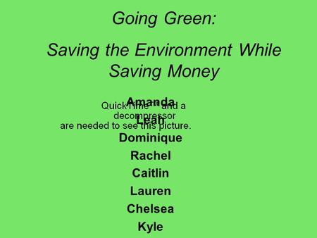 Amanda Leah Dominique Rachel Caitlin Lauren Chelsea Kyle Going Green: Saving the Environment While Saving Money.
