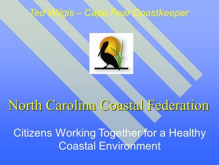 North Carolina Coastal Federation Citizens Working Together for a Healthy Coastal Environment Ted Wilgis – Cape Fear Coastkeeper.