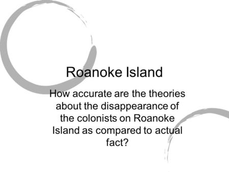 Roanoke Island How accurate are the theories about the disappearance of the colonists on Roanoke Island as compared to actual fact?