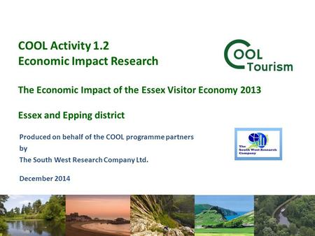 COOL Activity 1.2 Economic Impact Research The Economic Impact of the Essex Visitor Economy 2013 Essex and Epping district Produced on behalf of the COOL.