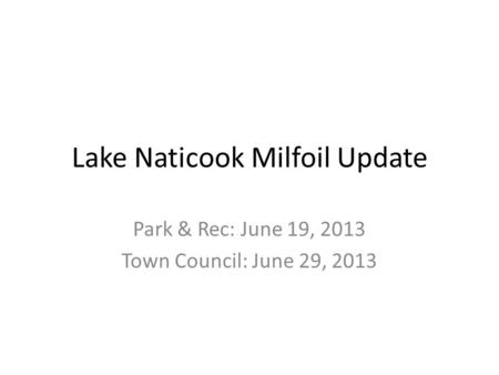 Lake Naticook Milfoil Update Park & Rec: June 19, 2013 Town Council: June 29, 2013.