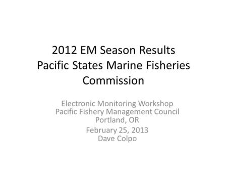 2012 EM Season Results Pacific States Marine Fisheries Commission Electronic Monitoring Workshop Pacific Fishery Management Council Portland, OR February.