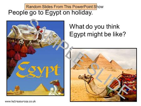 Www.ks1resources.co.uk People go to Egypt on holiday. What do you think Egypt might be like? SAMPLE SLIDE Random Slides From This PowerPoint Show.