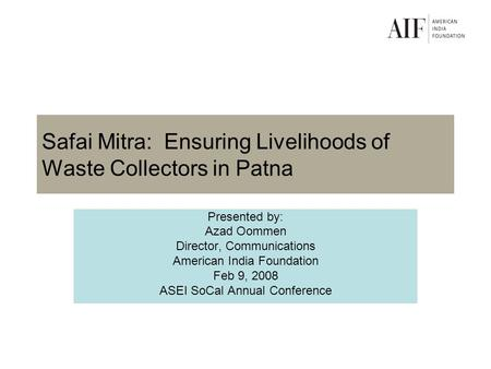Safai Mitra: Ensuring Livelihoods of Waste Collectors in Patna Presented by: Azad Oommen Director, Communications American India Foundation Feb 9, 2008.