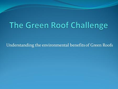 Understanding the environmental benefits of Green Roofs.