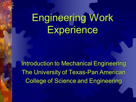 Engineering Work Experience Introduction to Mechanical Engineering The University of Texas-Pan American College of Science and Engineering.