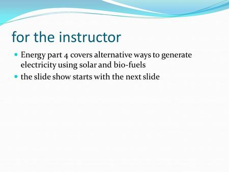 For the instructor Energy part 4 covers alternative ways to generate electricity using solar and bio-fuels the slide show starts with the next slide.