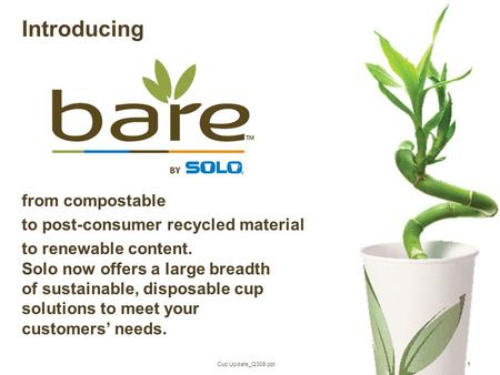 Cup Update_Q308.ppt1 Introducing from compostable to post-consumer recycled material to renewable content. Solo now offers a large breadth of sustainable,
