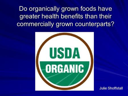 Do organically grown foods have greater health benefits than their commercially grown counterparts? Julie Shoffstall.