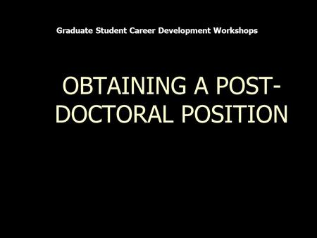 OBTAINING A POST- DOCTORAL POSITION Graduate Student Career Development Workshops.