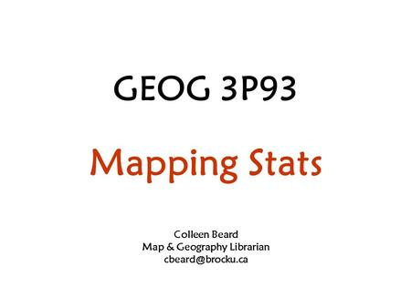 GEOG 3P93 Mapping Stats Colleen Beard Map & Geography Librarian