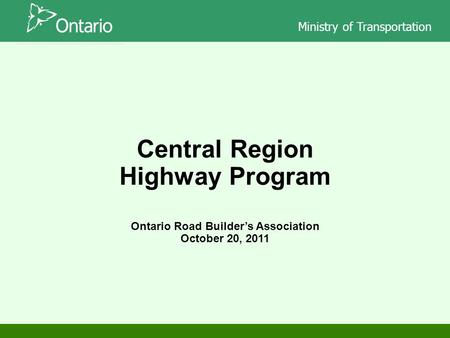 Ministry of Transportation Ontario Road Builder's Association October 20, 2011 Central Region Highway Program.