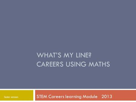 WHAT'S MY LINE? CAREERS USING MATHS STEM Careers learning Module 2013 Taster version.
