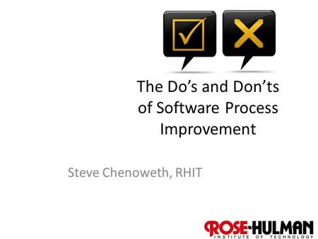 1 The Do's and Don'ts of Software Process Improvement Steve Chenoweth, RHIT.