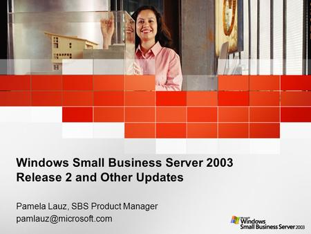 1 Windows Small Business Server 2003 Release 2 and Other Updates Pamela Lauz, SBS Product Manager