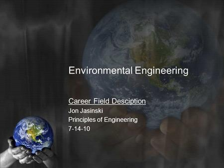 Environmental Engineering Career Field Desciption Jon Jasinski Principles of Engineering 7-14-10.