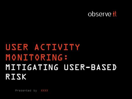 USER ACTIVITY MONITORING: MITIGATING USER-BASED RISK Presented by XXXX.