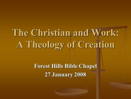 The Christian and Work: A Theology of Creation Forest Hills Bible Chapel 27 January 2008.
