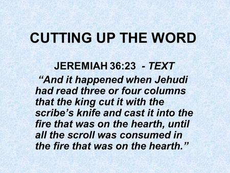 "CUTTING UP THE WORD JEREMIAH 36:23 - TEXT ""And it happened when Jehudi had read three or four columns that the king cut it with the scribe's knife and."