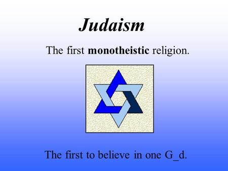 Judaism The first monotheistic religion. The first to believe in one G_d.