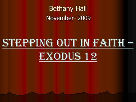 Bethany Hall November- 2009 STEPPING OUT IN FAITH – Exodus 12.