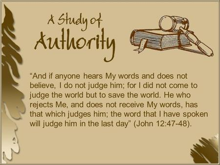 "A Study of Authority ""And if anyone hears My words and does not believe, I do not judge him; for I did not come to judge the world but to save the world."