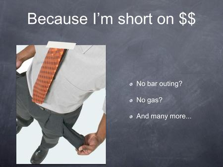 Because I'm short on $$ No bar outing? No gas? And many more...