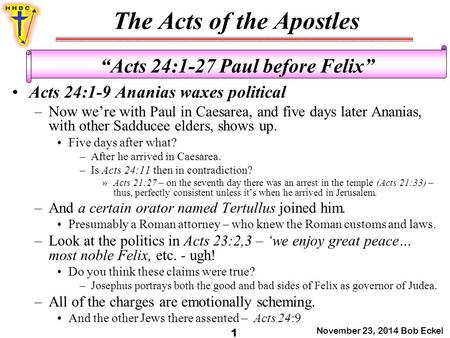"The Acts of the Apostles November 23, 2014 Bob Eckel 1 ""Acts 24:1-27 Paul before Felix"" Acts 24:1-9 Ananias waxes political –Now we're with Paul in Caesarea,"