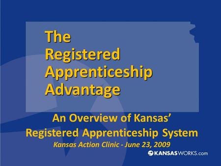 An Overview of Kansas' Registered Apprenticeship System Kansas Action Clinic - June 23, 2009 The Registered Apprenticeship Advantage.