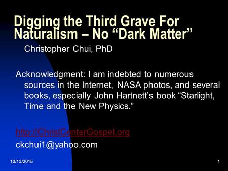 "10/13/20151 Digging the Third Grave For Naturalism – No ""Dark Matter"" Christopher Chui, PhD Acknowledgment: I am indebted to numerous sources in the Internet,"