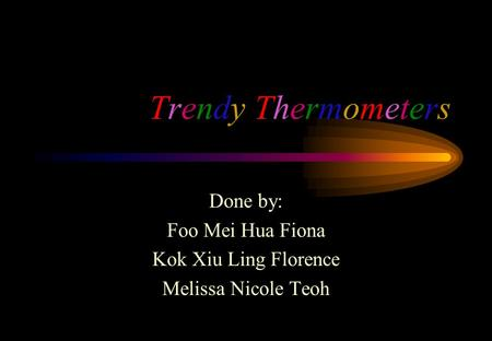 Trendy ThermometersTrendy Thermometers Done by: Foo Mei Hua Fiona Kok Xiu Ling Florence Melissa Nicole Teoh.