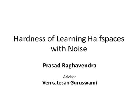 Hardness of Learning Halfspaces with Noise Prasad Raghavendra Advisor Venkatesan Guruswami.