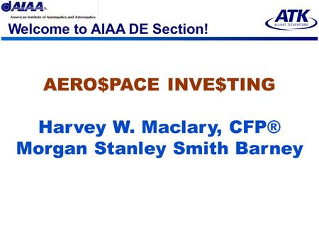 Welcome to AIAA DE Section! AERO$PACE INVE$TING Harvey W. Maclary, CFP® Morgan Stanley Smith Barney.