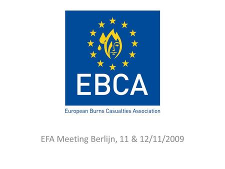 EFA Meeting Berlijn, 11 & 12/11/2009. 1 year EBCA: status Founded in October 2008 to better support the national burn patient associations, – in a coordinated.