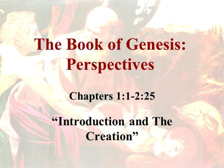 "The Book of Genesis: Perspectives Chapters 1:1-2:25 ""Introduction and The Creation"""