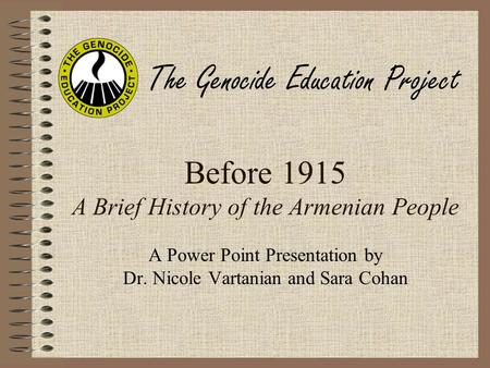 Before 1915 A Brief History of the Armenian People A Power Point Presentation by Dr. Nicole Vartanian and Sara Cohan The Genocide Education Project.