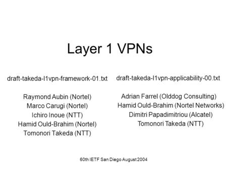 60th IETF San Diego August 2004 Layer 1 VPNs draft-takeda-l1vpn-framework-01.txt Raymond Aubin (Nortel) Marco Carugi (Nortel) Ichiro Inoue (NTT) Hamid.