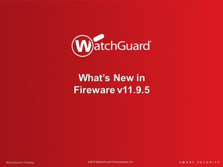 What's New in Fireware v11.9.5 WatchGuard Training ©2015 WatchGuard Technologies, Inc.