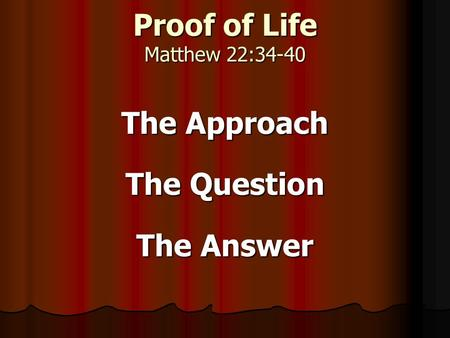 Proof of Life Matthew 22:34-40 The Approach The Question The Answer.