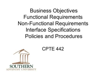 Business Objectives Functional Requirements Non-Functional Requirements Interface Specifications Policies and Procedures CPTE 442.