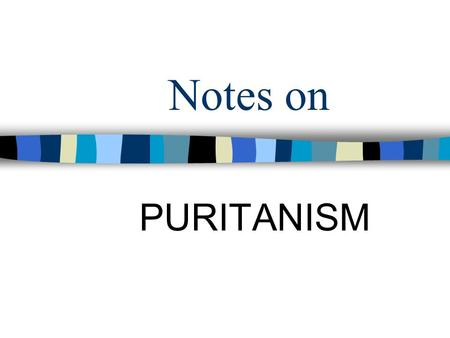 "Notes on PURITANISM. Who Were They? Religious group from England Based on the teachings of John Calvin – Bay Psalms Book Puritan = they wanted to ""purify"""