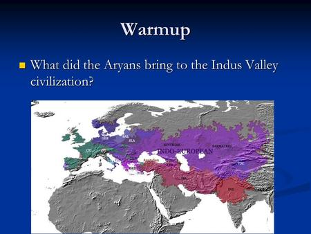Warmup What did the Aryans bring to the Indus Valley civilization? What did the Aryans bring to the Indus Valley civilization?