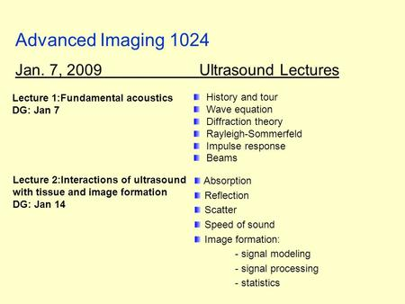 Advanced Imaging 1024 Jan. 7, 2009 Ultrasound Lectures History and tour Wave equation Diffraction theory Rayleigh-Sommerfeld Impulse response Beams Lecture.