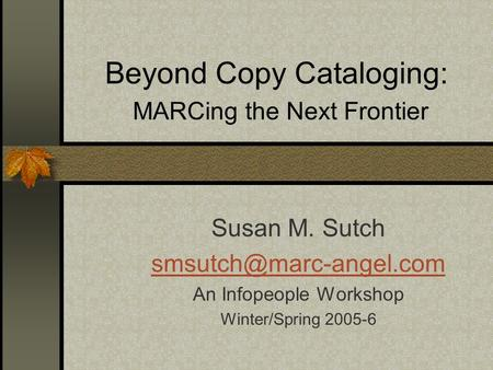 Beyond Copy Cataloging: MARCing the Next Frontier Susan M. Sutch An Infopeople Workshop Winter/Spring 2005-6.