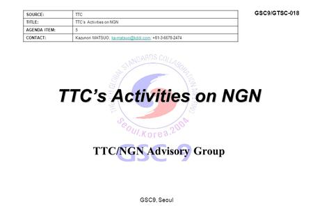 TTC's Activities on NGN TTC/NGN Advisory Group GSC9, Seoul SOURCE:TTC TITLE:TTC's Activities on NGN AGENDA ITEM:5 CONTACT:Kazunori MATSUO,