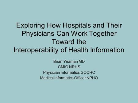Exploring How Hospitals and Their Physicians Can Work Together Toward the Interoperability of Health Information Brian Yeaman MD CMIO NRHS Physician Informatics.