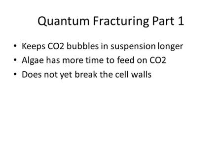 Quantum Fracturing Part 1 Keeps CO2 bubbles in suspension longer Algae has more time to feed on CO2 Does not yet break the cell walls.