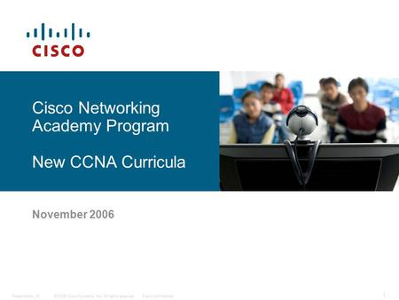 © 2006 Cisco Systems, Inc. All rights reserved.Cisco ConfidentialPresentation_ID 1 November 2006 Cisco Networking Academy Program New CCNA Curricula.