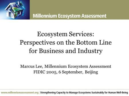 Ecosystem Services: Perspectives on the Bottom Line for Business and Industry Marcus Lee, Millennium Ecosystem Assessment FIDIC 2005, 6 September, Beijing.
